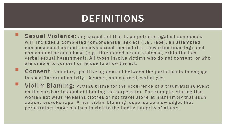 DEFINITIONS Sexual Violence: any sexual act that is perpetrated against someone s will.