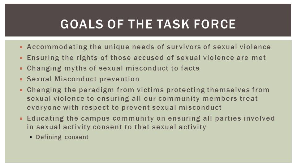 GOALS OF THE TASK FORCE Accommodating the unique needs of survivors of sexual violence Ensuring the rights of those accused of sexual violence are met Changing myths of sexual misconduct to facts Sexual Misconduct prevention Changing the paradigm from victims protecting themselves from sexual violence to ensuring all our community members treat everyone with respect to prevent sexual misconduct Educating the campus community on ensuring all parties involved in sexual activity consent to that sexual activity Defining consent