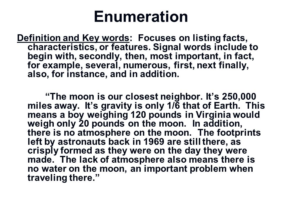 Enumeration Definition and Key words: Focuses on listing facts, characteristics, or features. Signal words include to begin with, secondly, then, most