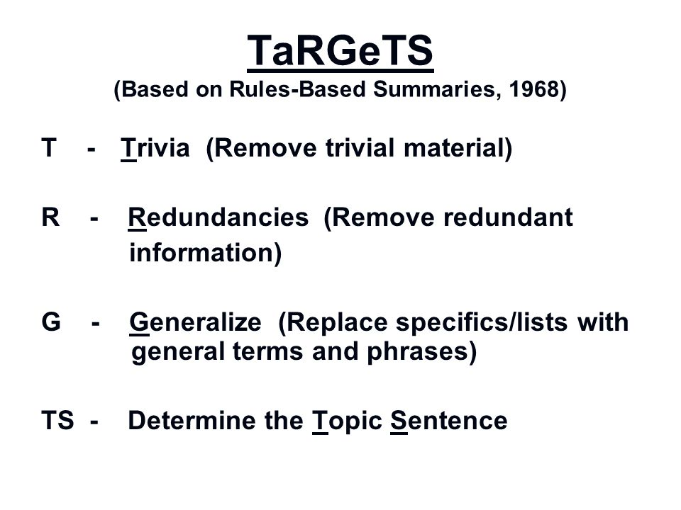 TaRGeTS (Based on Rules-Based Summaries, 1968) T - Trivia (Remove trivial material) R - Redundancies (Remove redundant information) G - Generalize (Re