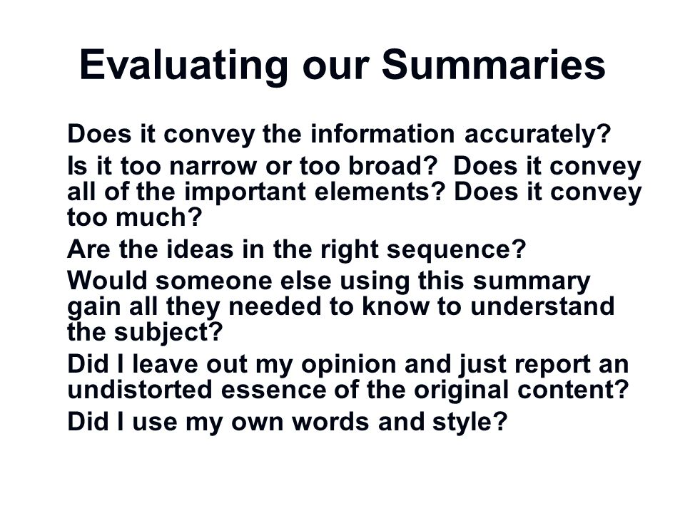 Evaluating our Summaries Does it convey the information accurately? Is it too narrow or too broad? Does it convey all of the important elements? Does