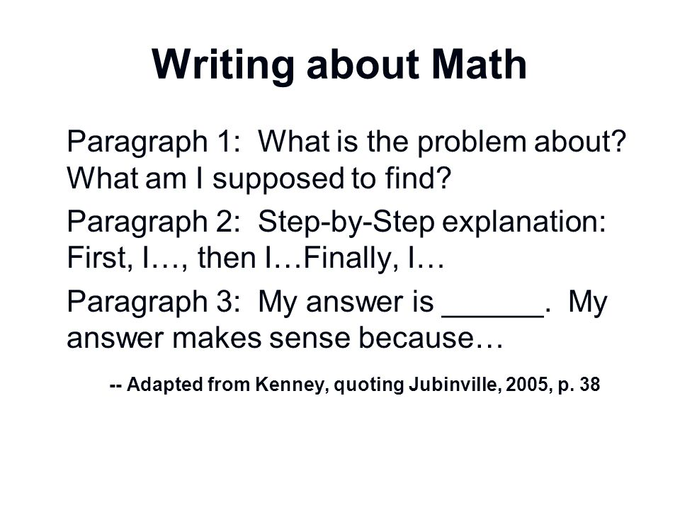 Writing about Math Paragraph 1: What is the problem about? What am I supposed to find? Paragraph 2: Step-by-Step explanation: First, I…, then I…Finall