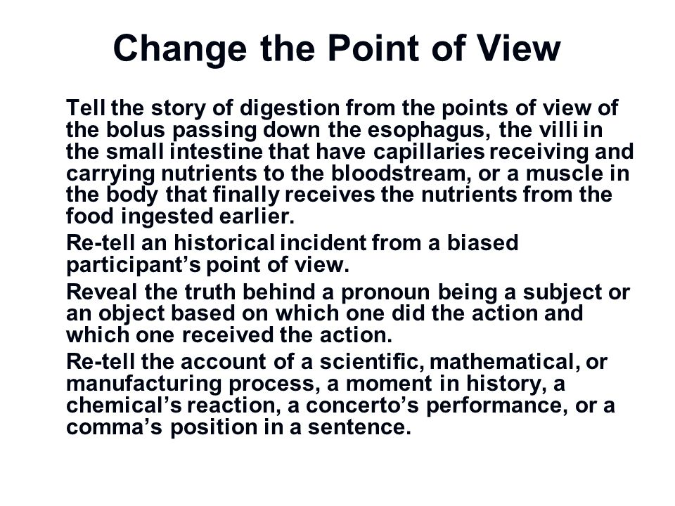Change the Point of View Tell the story of digestion from the points of view of the bolus passing down the esophagus, the villi in the small intestine