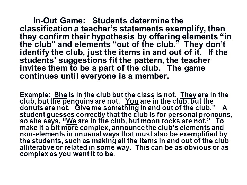 In-Out Game: Students determine the classification a teachers statements exemplify, then they confirm their hypothesis by offering elements in the clu