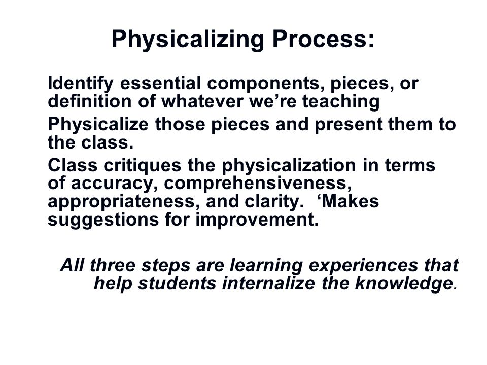Physicalizing Process: Identify essential components, pieces, or definition of whatever were teaching Physicalize those pieces and present them to the