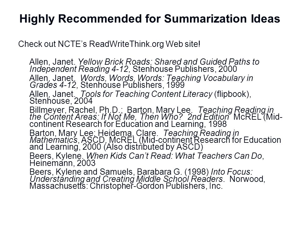 Highly Recommended for Summarization Ideas Check out NCTEs ReadWriteThink.org Web site! Allen, Janet. Yellow Brick Roads: Shared and Guided Paths to I