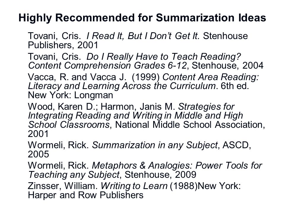 Highly Recommended for Summarization Ideas Tovani, Cris. I Read It, But I Dont Get It. Stenhouse Publishers, 2001 Tovani, Cris. Do I Really Have to Te