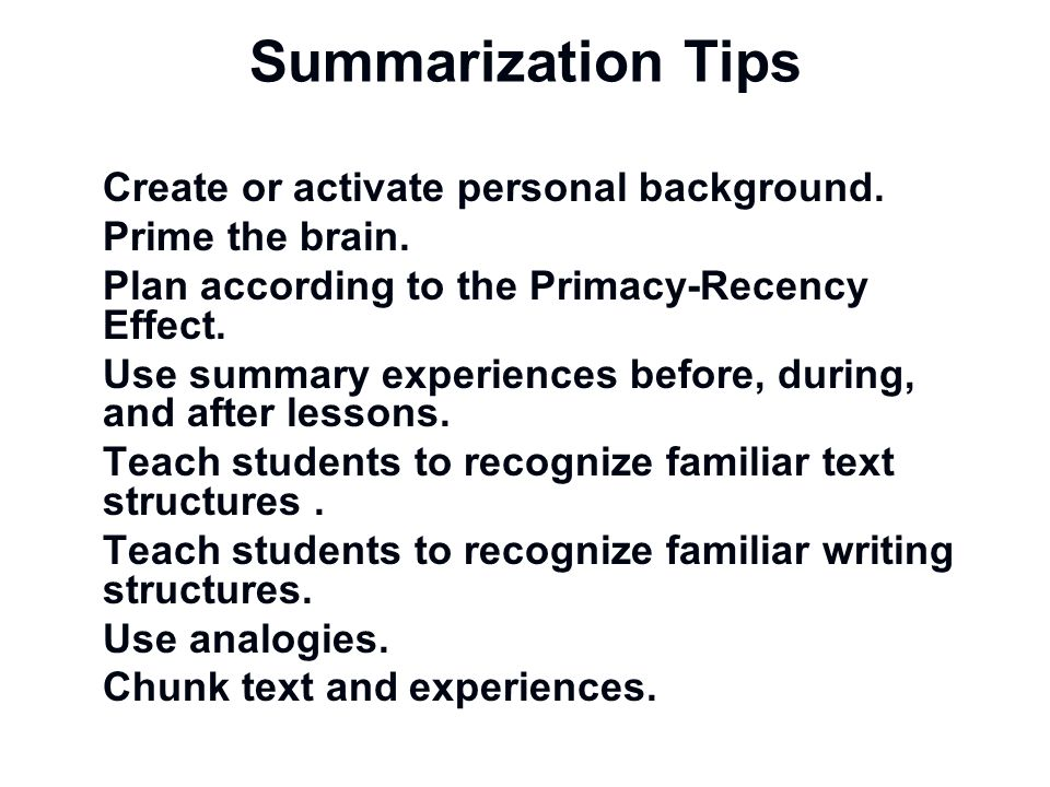 Summarization Tips Create or activate personal background. Prime the brain. Plan according to the Primacy-Recency Effect. Use summary experiences befo