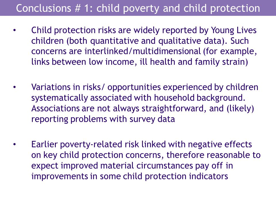 Conclusions # 1: child poverty and child protection Child protection risks are widely reported by Young Lives children (both quantitative and qualitat