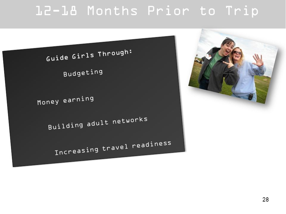 12-18 Months Prior to Trip Guide Girls Through: Budgeting Money earning Building adult networks Increasing travel readiness Guide Girls Through: Budge