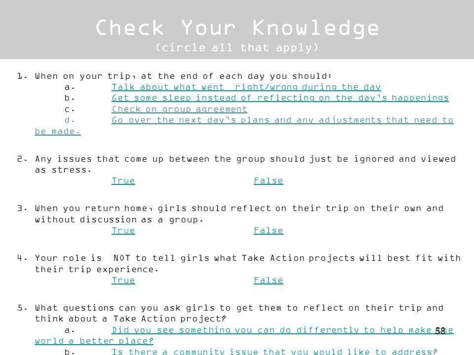 Check Your Knowledge (circle all that apply) 1.When on your trip, at the end of each day you should:When on your trip, at the end of each day you should: a.Talk about what went right/wrong during the day b.Get some sleep instead of reflecting on the days happenings c.Check on group agreement d.Go over the next days plans and any adjustments that need to be made.
