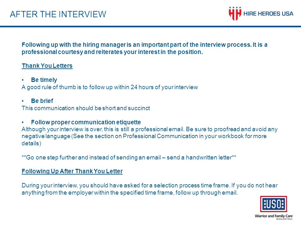 AFTER THE INTERVIEW Following up with the hiring manager is an important part of the interview process. It is a professional courtesy and reiterates y