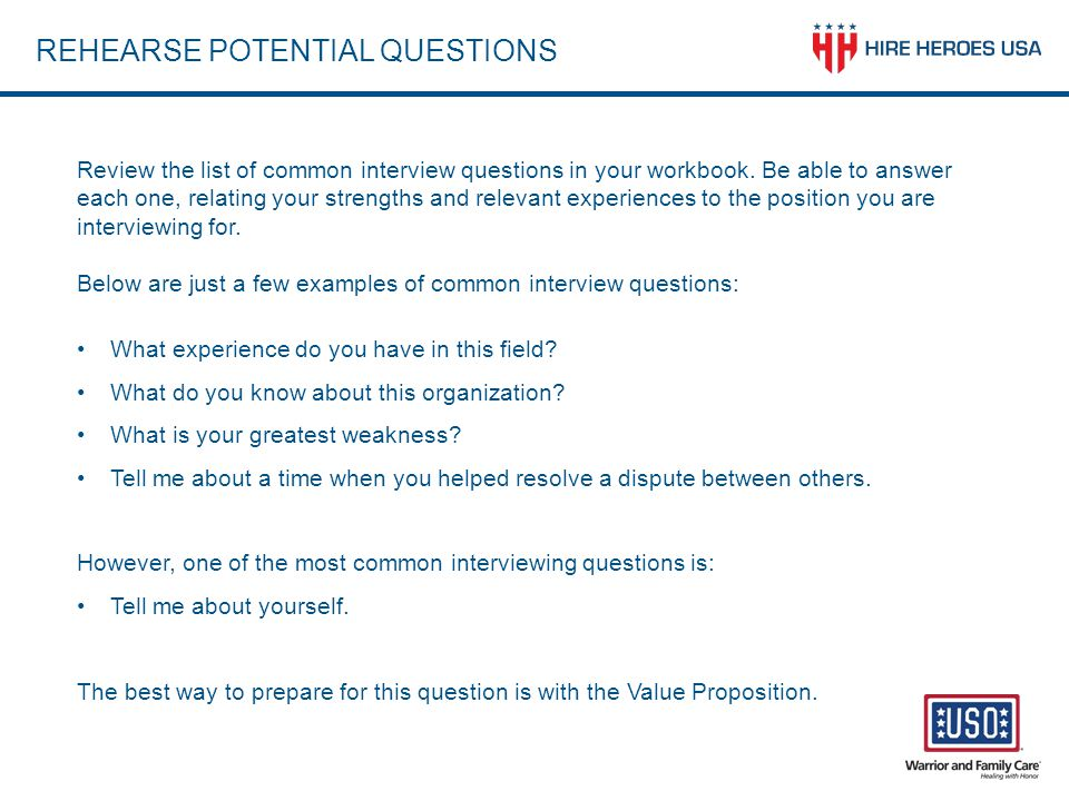 REHEARSE POTENTIAL QUESTIONS Review the list of common interview questions in your workbook. Be able to answer each one, relating your strengths and r