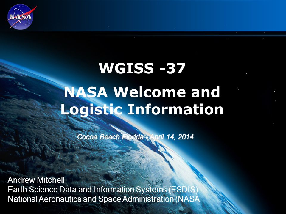 1 WGISS -37 NASA Welcome and Logistic Information Andrew Mitchell Earth Science Data and Information Systems (ESDIS) National Aeronautics and Space Administration (NASA Cocoa Beach Florida - April 14, 2014