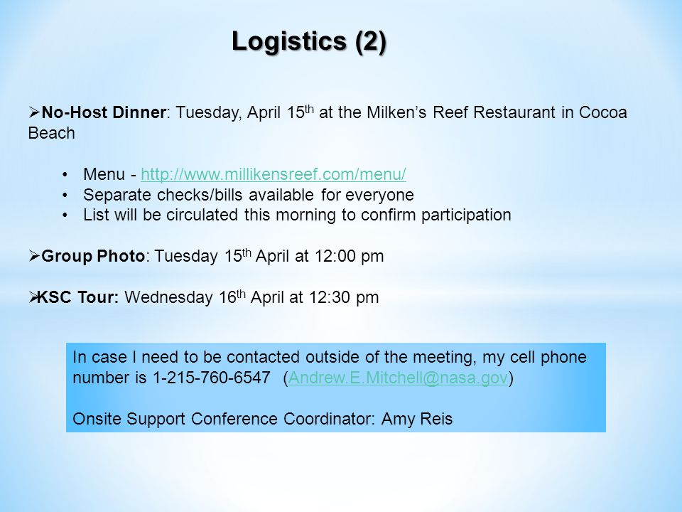 Logistics (2) No-Host Dinner: Tuesday, April 15 th at the Milkens Reef Restaurant in Cocoa Beach Menu - http://www.millikensreef.com/menu/http://www.millikensreef.com/menu/ Separate checks/bills available for everyone List will be circulated this morning to confirm participation Group Photo: Tuesday 15 th April at 12:00 pm KSC Tour: Wednesday 16 th April at 12:30 pm In case I need to be contacted outside of the meeting, my cell phone number is 1-215-760-6547 (Andrew.E.Mitchell@nasa.gov)Andrew.E.Mitchell@nasa.gov Onsite Support Conference Coordinator: Amy Reis