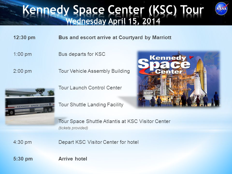 12:30 pmBus and escort arrive at Courtyard by Marriott 1:00 pmBus departs for KSC 2:00 pmTour Vehicle Assembly Building Tour Launch Control Center Tour Shuttle Landing Facility Tour Space Shuttle Atlantis at KSC Visitor Center (tickets provided) 4:30 pmDepart KSC Visitor Center for hotel 5:30 pmArrive hotel