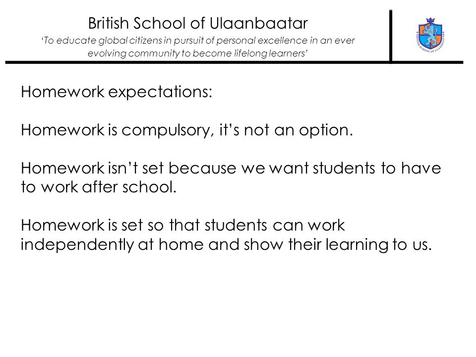 British School of Ulaanbaatar To educate global citizens in pursuit of personal excellence in an ever evolving community to become lifelong learners Homework expectations: Homework is compulsory, its not an option.