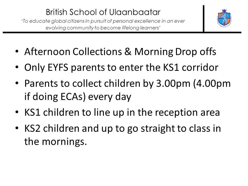 British School of Ulaanbaatar To educate global citizens in pursuit of personal excellence in an ever evolving community to become lifelong learners Afternoon Collections & Morning Drop offs Only EYFS parents to enter the KS1 corridor Parents to collect children by 3.00pm (4.00pm if doing ECAs) every day KS1 children to line up in the reception area KS2 children and up to go straight to class in the mornings.