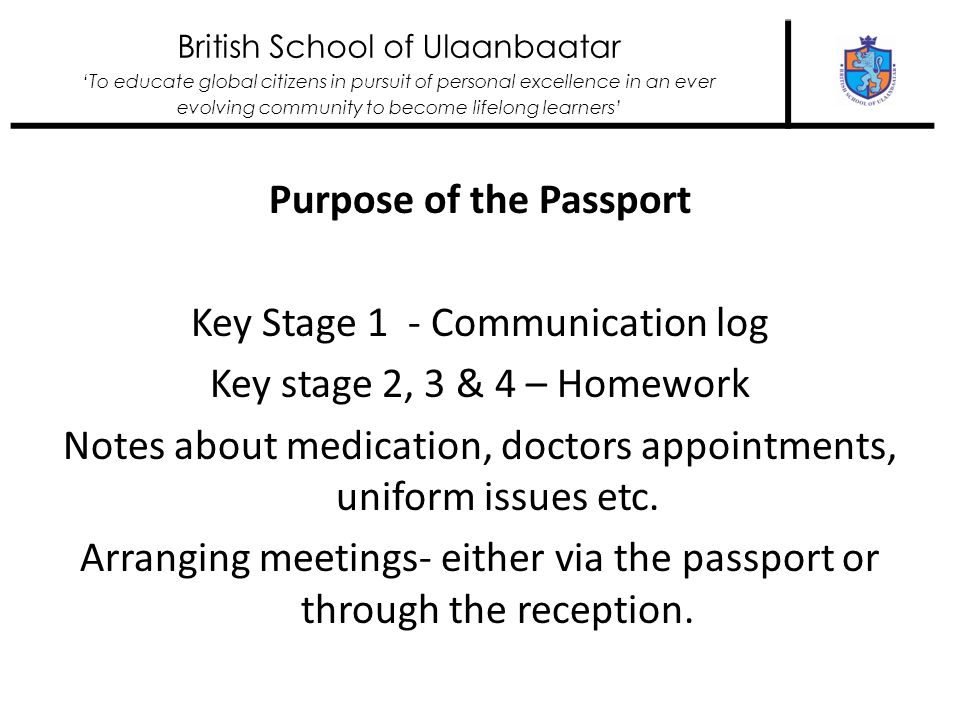 British School of Ulaanbaatar To educate global citizens in pursuit of personal excellence in an ever evolving community to become lifelong learners Purpose of the Passport Key Stage 1 - Communication log Key stage 2, 3 & 4 – Homework Notes about medication, doctors appointments, uniform issues etc.