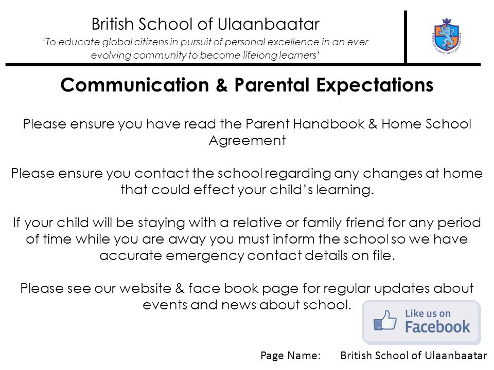 British School of Ulaanbaatar To educate global citizens in pursuit of personal excellence in an ever evolving community to become lifelong learners Communication & Parental Expectations Please ensure you have read the Parent Handbook & Home School Agreement Please ensure you contact the school regarding any changes at home that could effect your childs learning.