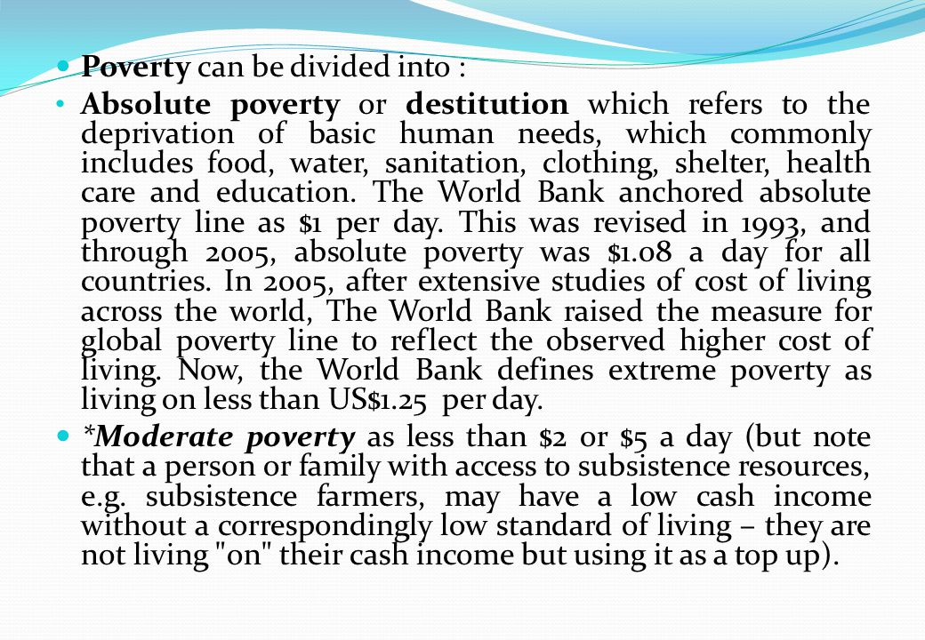 Poverty can be divided into : Absolute poverty or destitution which refers to the deprivation of basic human needs, which commonly includes food, water, sanitation, clothing, shelter, health care and education.