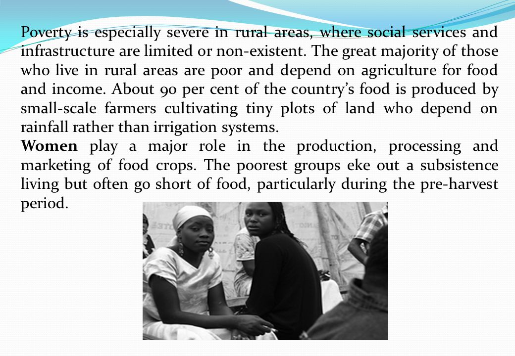 Poverty is especially severe in rural areas, where social services and infrastructure are limited or non-existent.