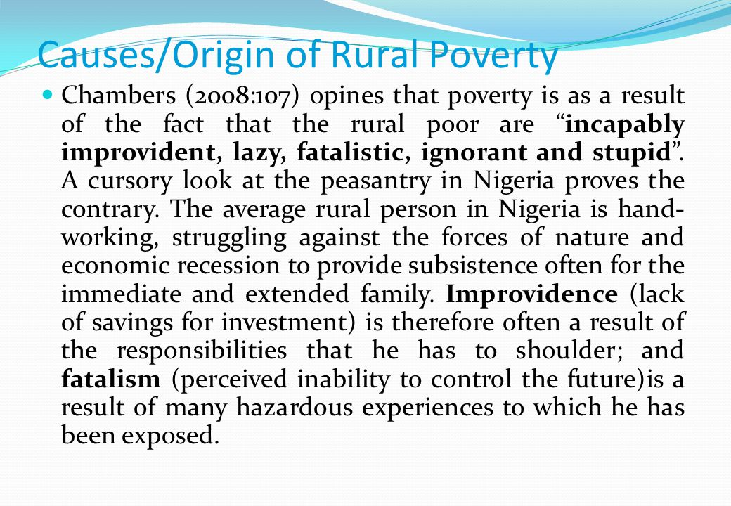 Causes/Origin of Rural Poverty Chambers (2008:107) opines that poverty is as a result of the fact that the rural poor are incapably improvident, lazy, fatalistic, ignorant and stupid.