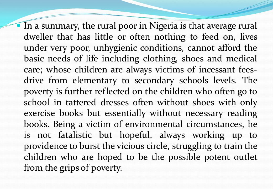 In a summary, the rural poor in Nigeria is that average rural dweller that has little or often nothing to feed on, lives under very poor, unhygienic conditions, cannot afford the basic needs of life including clothing, shoes and medical care; whose children are always victims of incessant fees- drive from elementary to secondary schools levels.