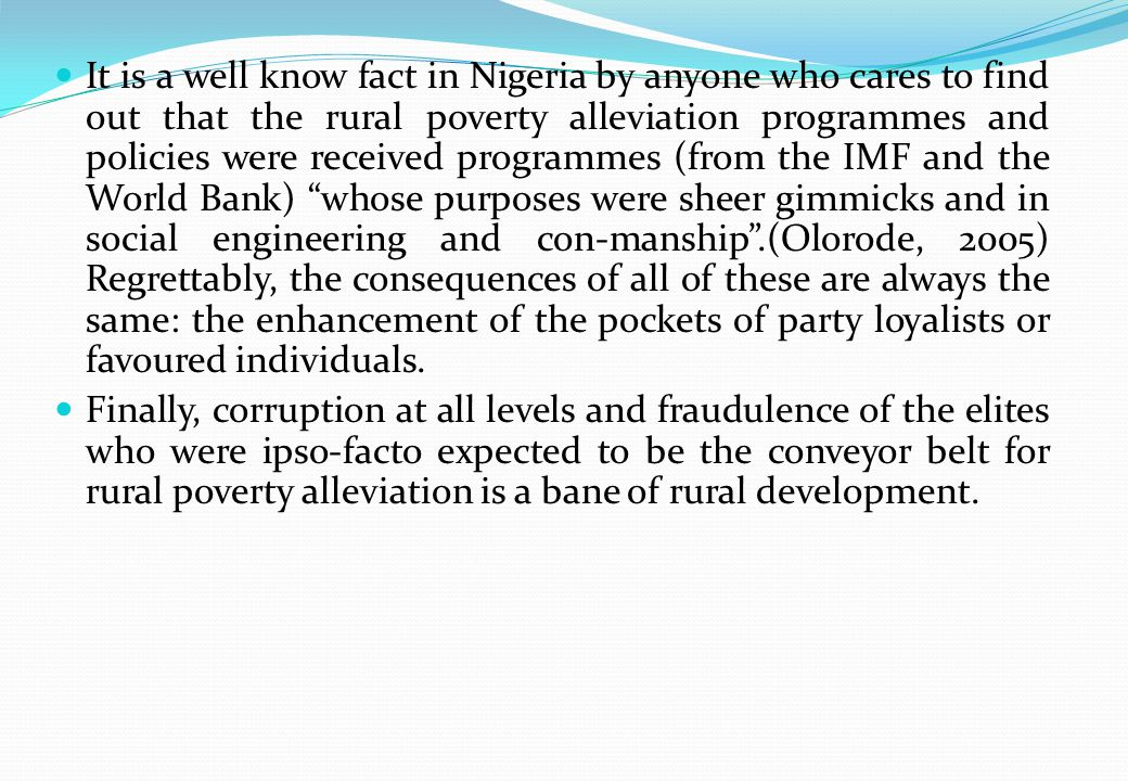 It is a well know fact in Nigeria by anyone who cares to find out that the rural poverty alleviation programmes and policies were received programmes (from the IMF and the World Bank) whose purposes were sheer gimmicks and in social engineering and con-manship.(Olorode, 2005) Regrettably, the consequences of all of these are always the same: the enhancement of the pockets of party loyalists or favoured individuals.