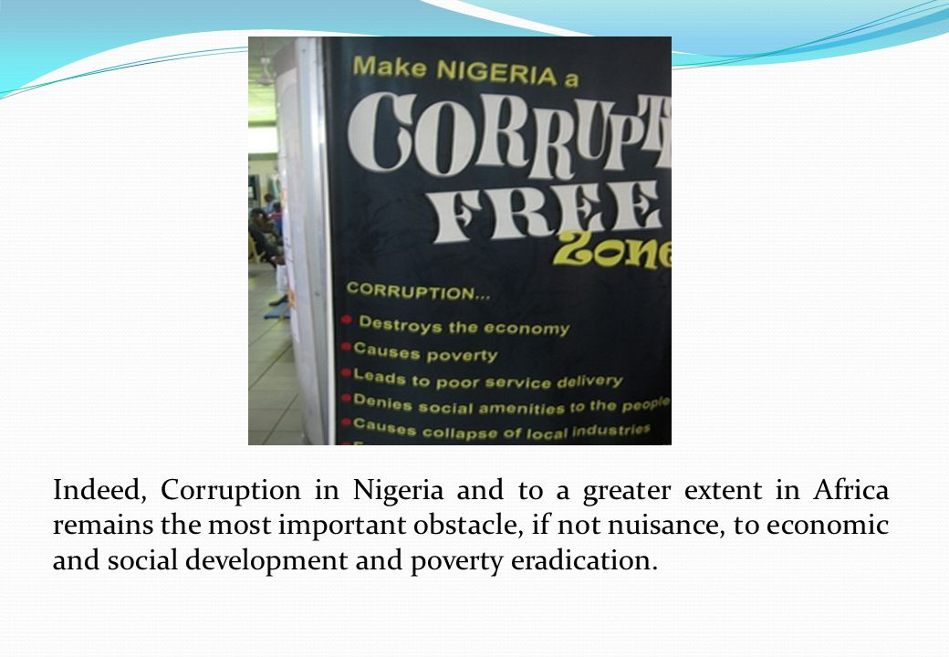 Indeed, Corruption in Nigeria and to a greater extent in Africa remains the most important obstacle, if not nuisance, to economic and social development and poverty eradication.