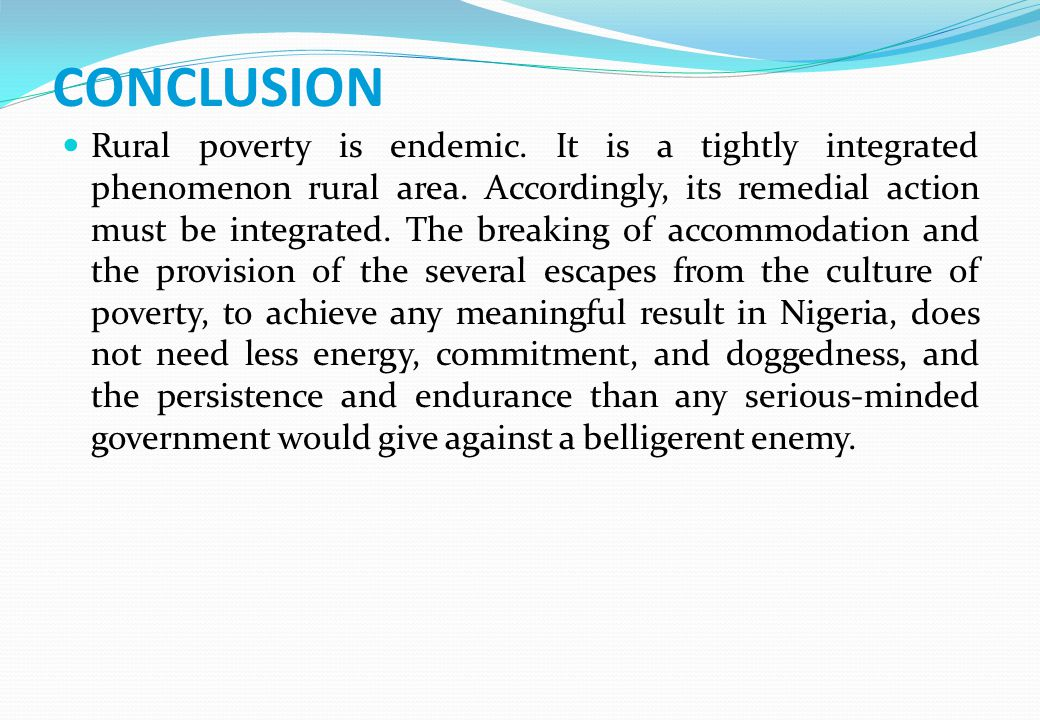 CONCLUSION Rural poverty is endemic. It is a tightly integrated phenomenon rural area. Accordingly, its remedial action must be integrated. The breaki