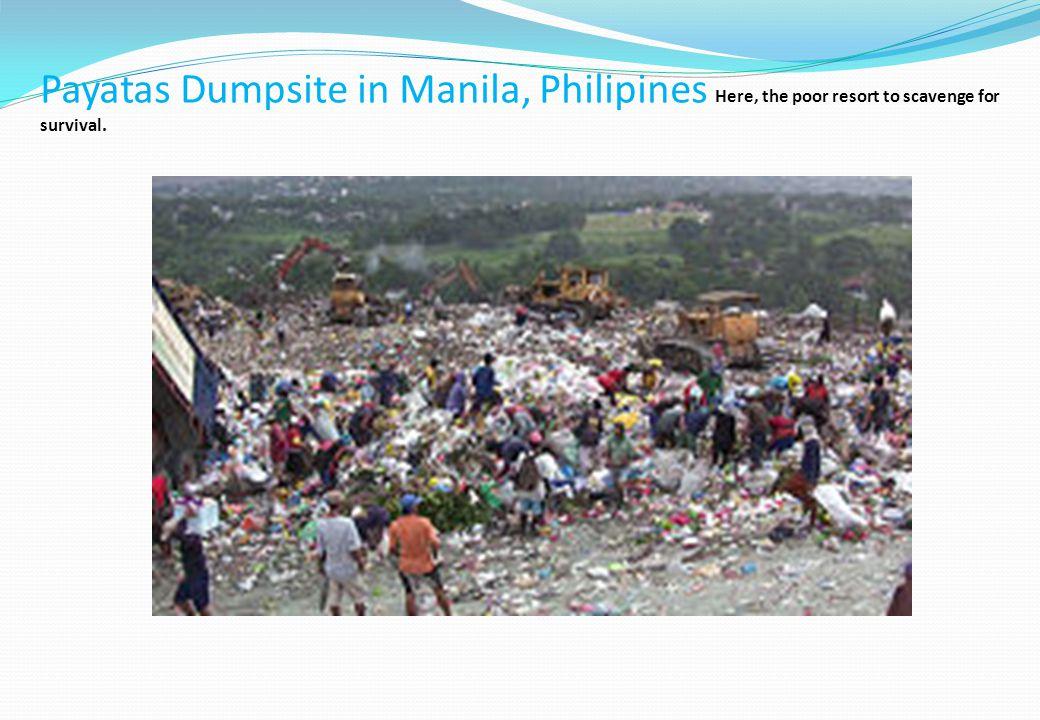 Payatas Dumpsite in Manila, Philipines Here, the poor resort to scavenge for survival.