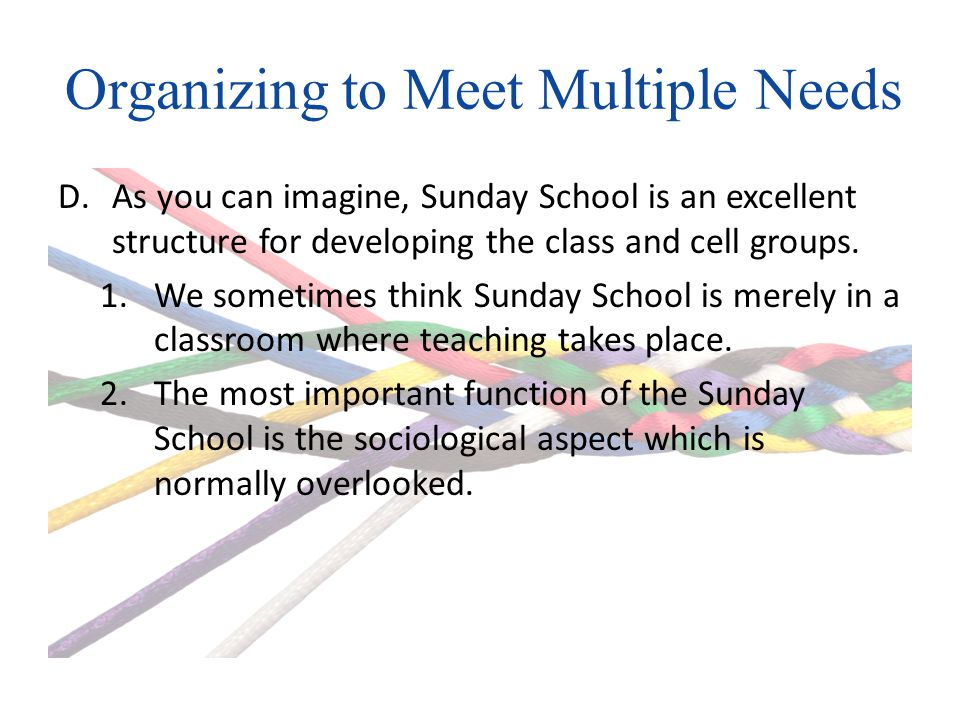 Organizing to Meet Multiple Needs D.As you can imagine, Sunday School is an excellent structure for developing the class and cell groups.