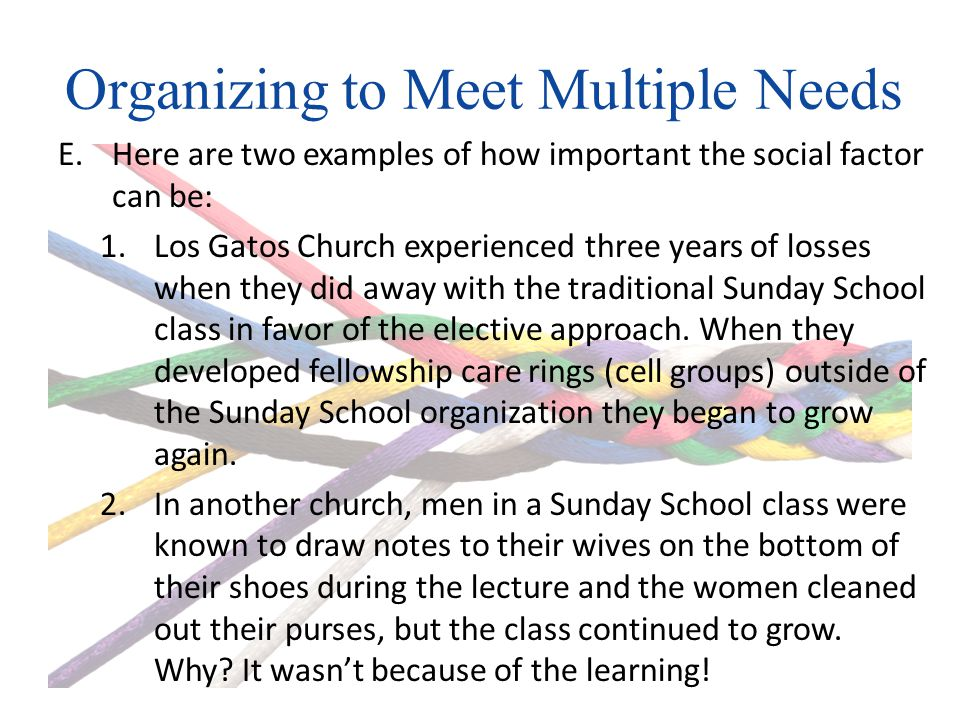 Organizing to Meet Multiple Needs E.Here are two examples of how important the social factor can be: 1.Los Gatos Church experienced three years of losses when they did away with the traditional Sunday School class in favor of the elective approach.