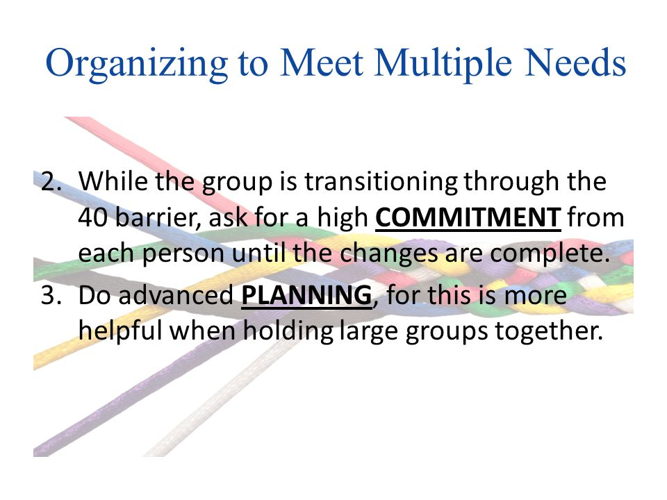 Organizing to Meet Multiple Needs 2.While the group is transitioning through the 40 barrier, ask for a high COMMITMENT from each person until the changes are complete.