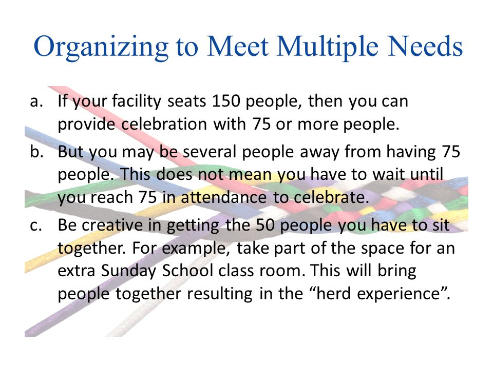 Organizing to Meet Multiple Needs a.If your facility seats 150 people, then you can provide celebration with 75 or more people.