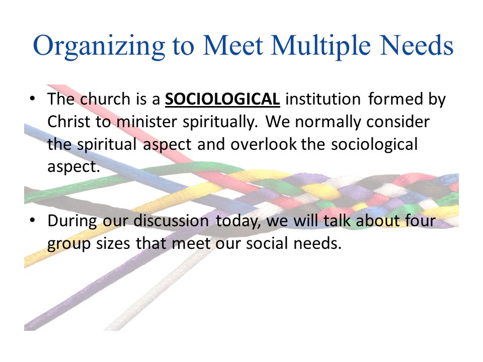Organizing to Meet Multiple Needs The church is a SOCIOLOGICAL institution formed by Christ to minister spiritually.