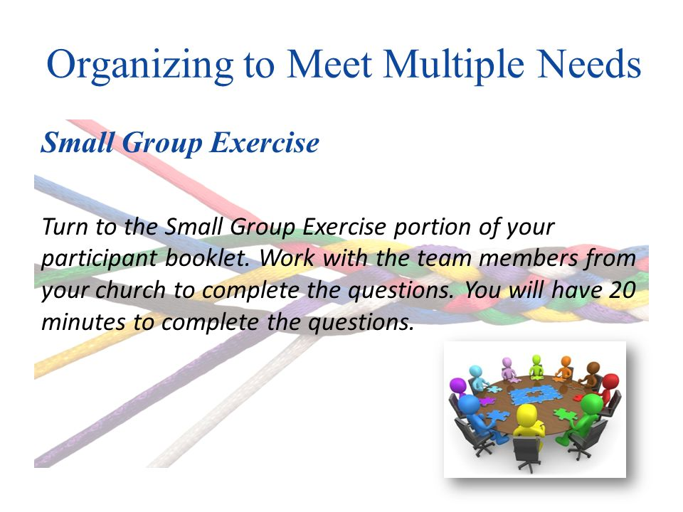 Organizing to Meet Multiple Needs Small Group Exercise Turn to the Small Group Exercise portion of your participant booklet.