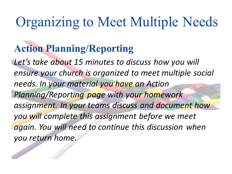 Organizing to Meet Multiple Needs Action Planning/Reporting Lets take about 15 minutes to discuss how you will ensure your church is organized to meet multiple social needs.