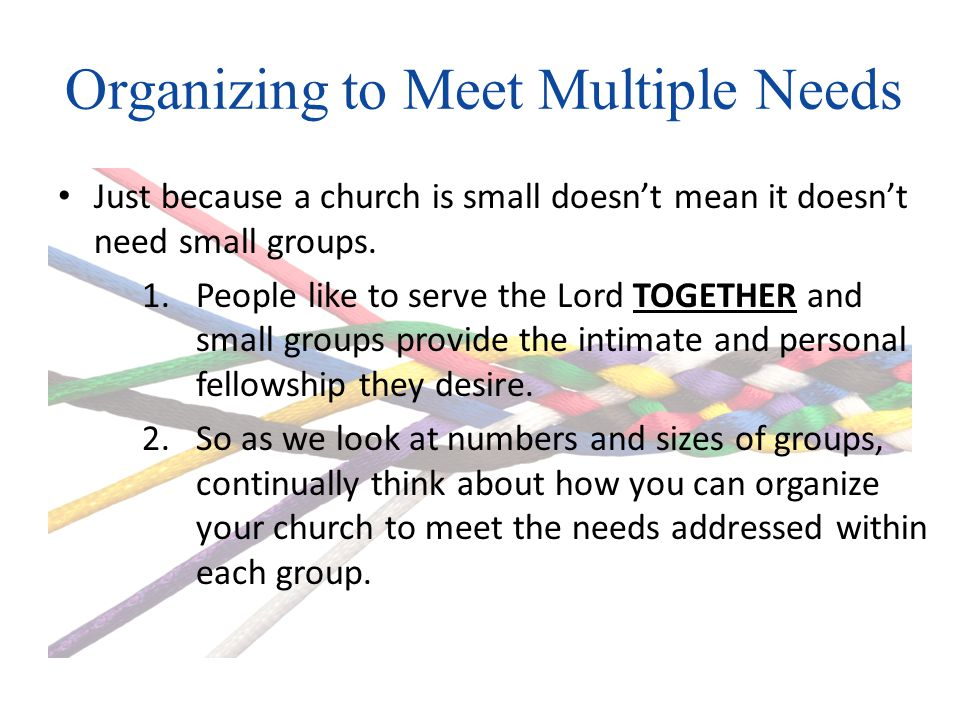 Organizing to Meet Multiple Needs Just because a church is small doesnt mean it doesnt need small groups.
