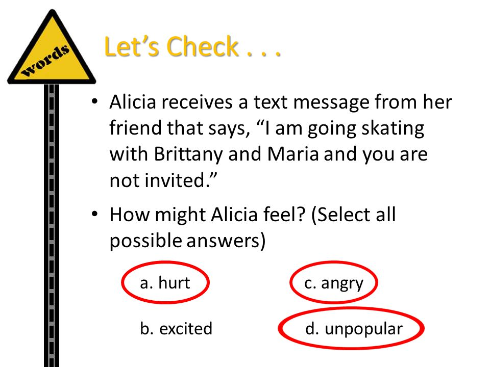 Lets Check... Alicia receives a text message from her friend that says, I am going skating with Brittany and Maria and you are not invited. How might