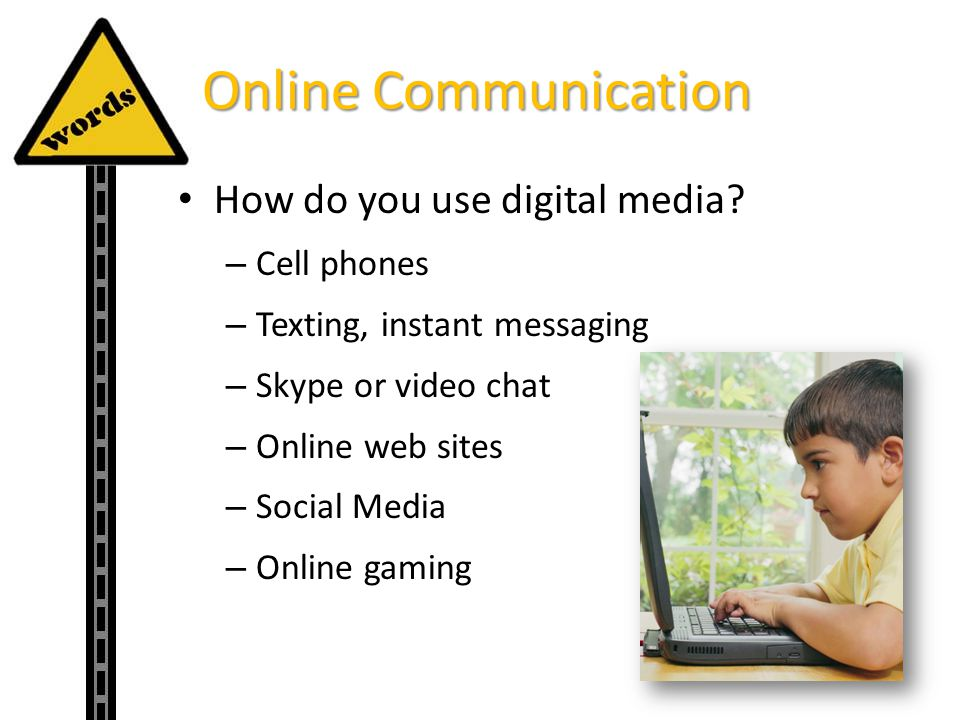 Online Communication How do you use digital media? – Cell phones – Texting, instant messaging – Skype or video chat – Online web sites – Social Media