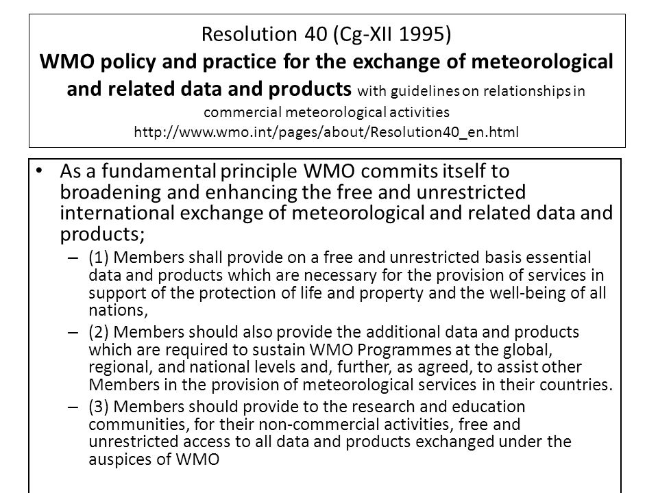Resolution 40 (Cg-XII 1995) WMO policy and practice for the exchange of meteorological and related data and products with guidelines on relationships in commercial meteorological activities http://www.wmo.int/pages/about/Resolution40_en.html As a fundamental principle WMO commits itself to broadening and enhancing the free and unrestricted international exchange of meteorological and related data and products; – (1) Members shall provide on a free and unrestricted basis essential data and products which are necessary for the provision of services in support of the protection of life and property and the well-being of all nations, – (2) Members should also provide the additional data and products which are required to sustain WMO Programmes at the global, regional, and national levels and, further, as agreed, to assist other Members in the provision of meteorological services in their countries.
