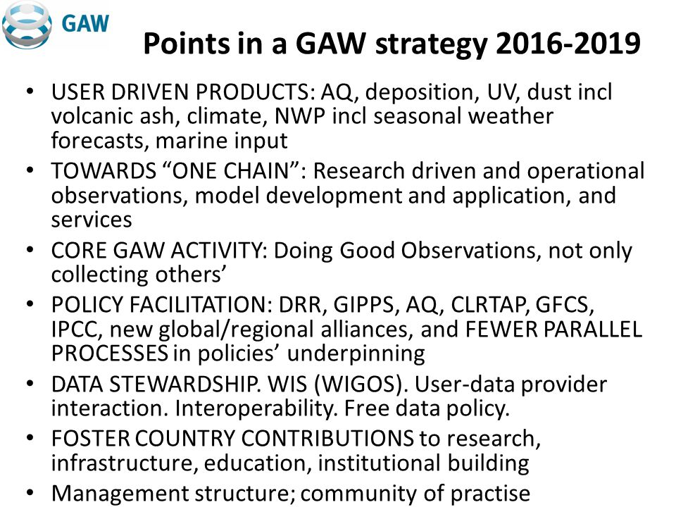 Points in a GAW strategy 2016-2019 USER DRIVEN PRODUCTS: AQ, deposition, UV, dust incl volcanic ash, climate, NWP incl seasonal weather forecasts, marine input TOWARDS ONE CHAIN: Research driven and operational observations, model development and application, and services CORE GAW ACTIVITY: Doing Good Observations, not only collecting others POLICY FACILITATION: DRR, GIPPS, AQ, CLRTAP, GFCS, IPCC, new global/regional alliances, and FEWER PARALLEL PROCESSES in policies underpinning DATA STEWARDSHIP.