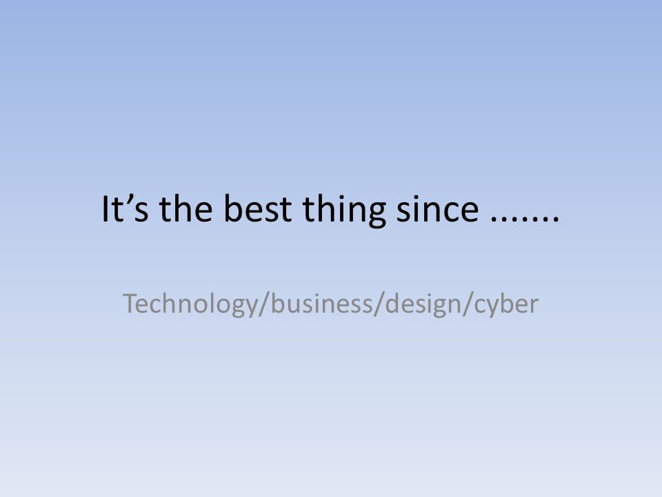 Its the best thing since....... Technology/business/design/cyber