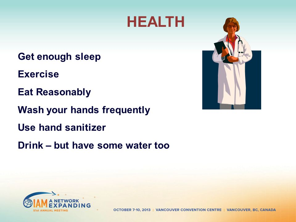 HEALTH Get enough sleep Exercise Eat Reasonably Wash your hands frequently Use hand sanitizer Drink – but have some water too