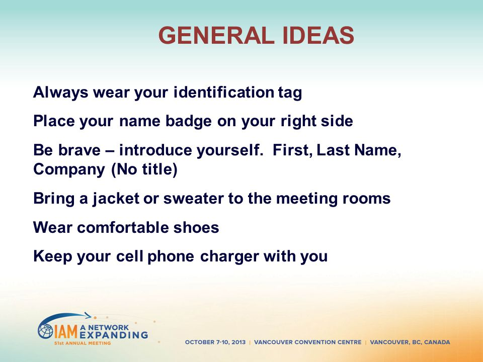 GENERAL IDEAS Always wear your identification tag Place your name badge on your right side Be brave – introduce yourself.