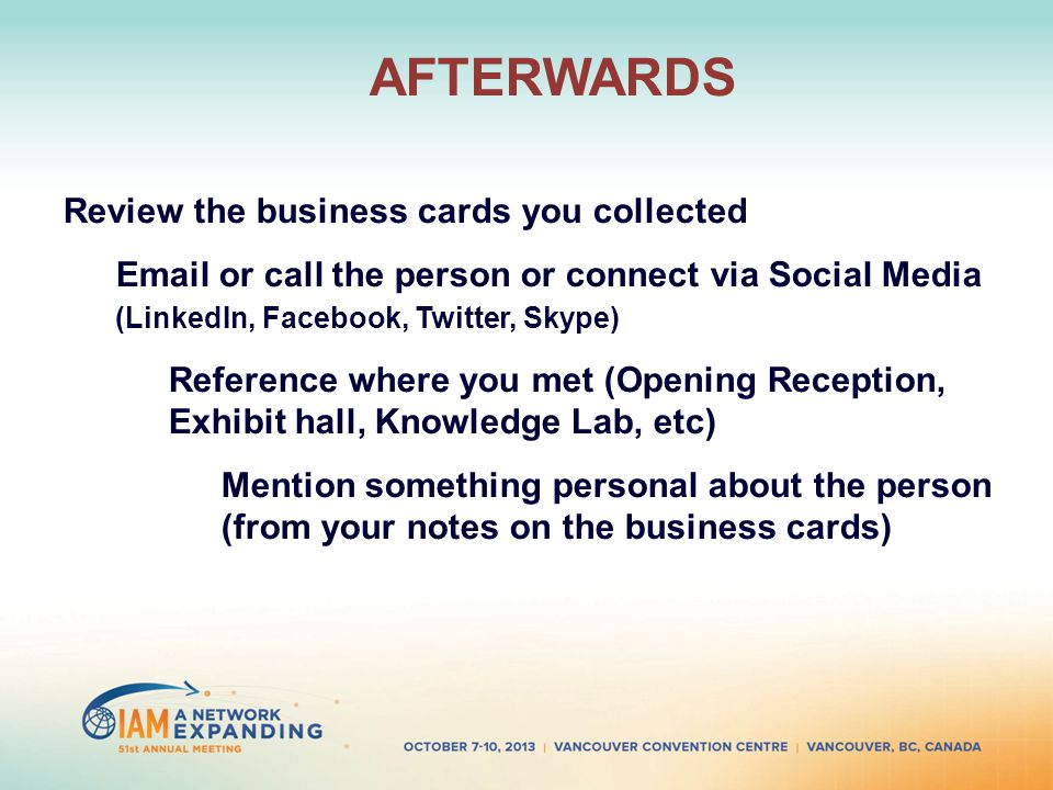 AFTERWARDS Review the business cards you collected Email or call the person or connect via Social Media (LinkedIn, Facebook, Twitter, Skype) Reference where you met (Opening Reception, Exhibit hall, Knowledge Lab, etc) Mention something personal about the person (from your notes on the business cards)