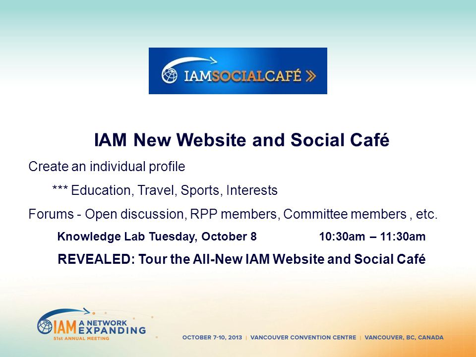 IAM New Website and Social Café Create an individual profile *** Education, Travel, Sports, Interests Forums - Open discussion, RPP members, Committee members, etc.