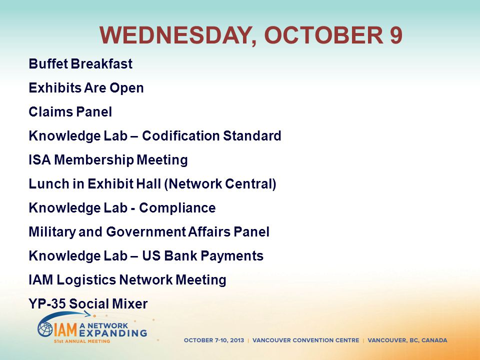 WEDNESDAY, OCTOBER 9 Buffet Breakfast Exhibits Are Open Claims Panel Knowledge Lab – Codification Standard ISA Membership Meeting Lunch in Exhibit Hall (Network Central) Knowledge Lab - Compliance Military and Government Affairs Panel Knowledge Lab – US Bank Payments IAM Logistics Network Meeting YP-35 Social Mixer